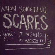 when something scares you it means it's worth it