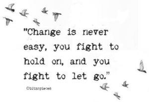 change is never easy, you fight to hold on